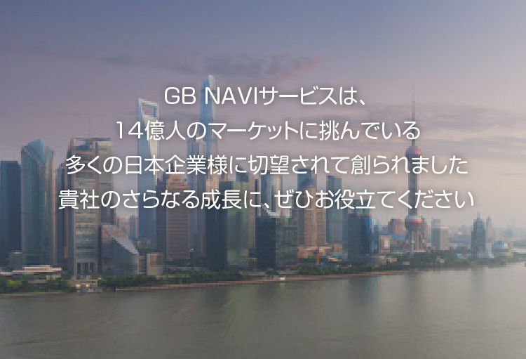 GB NAVIサービスは、14億人のマーケットに挑んでいる多くの日本企業様に切望されて創られました 貴社のさらなる成長に、ぜひお役立てください
